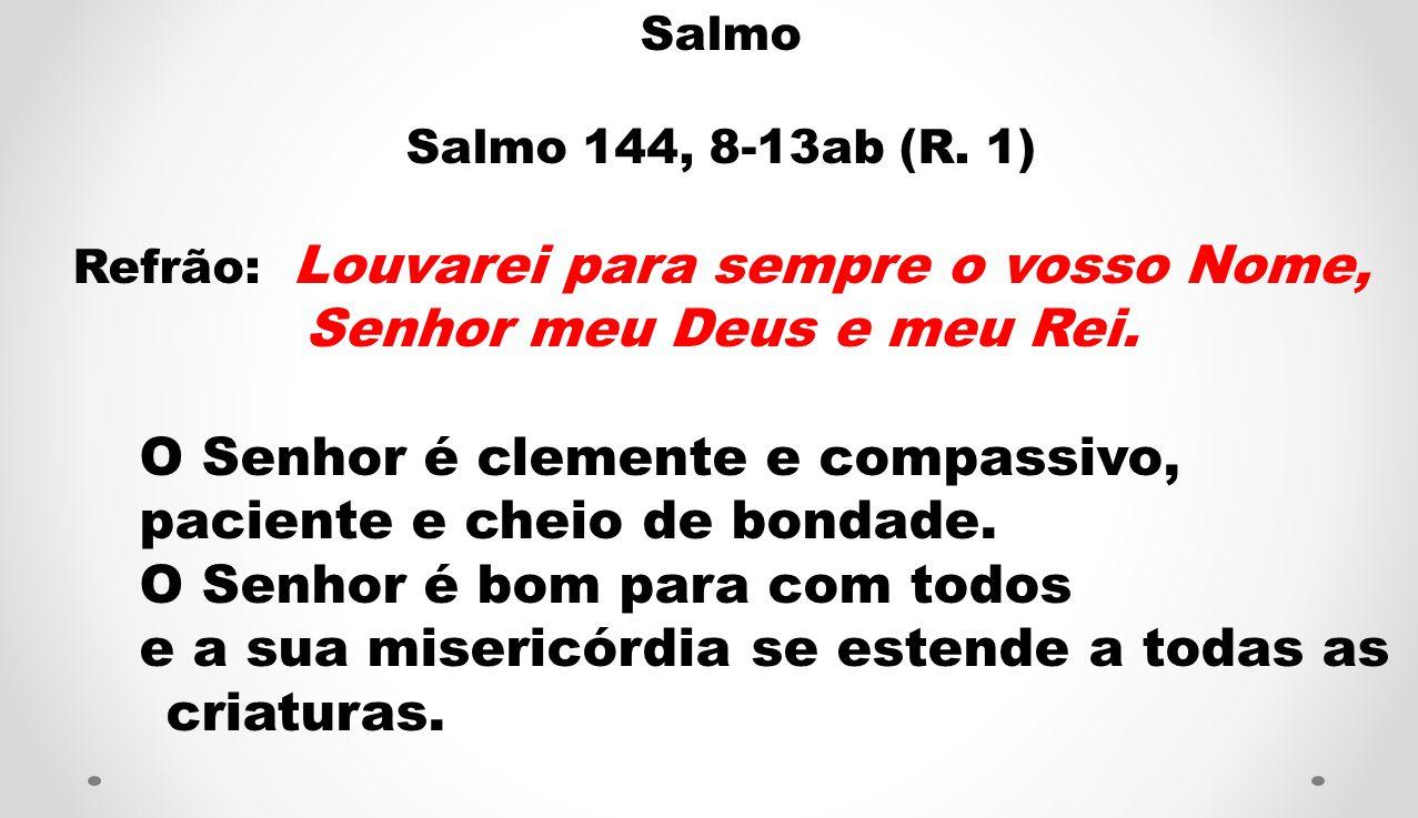 Salmo Salmo 144, 8-13ab (R. 1) Refrão: Louvarei para sempre o vosso Nome, Senhor meu Deus e meu Rei. O Senhor é clemente e compassivo, paciente e chei