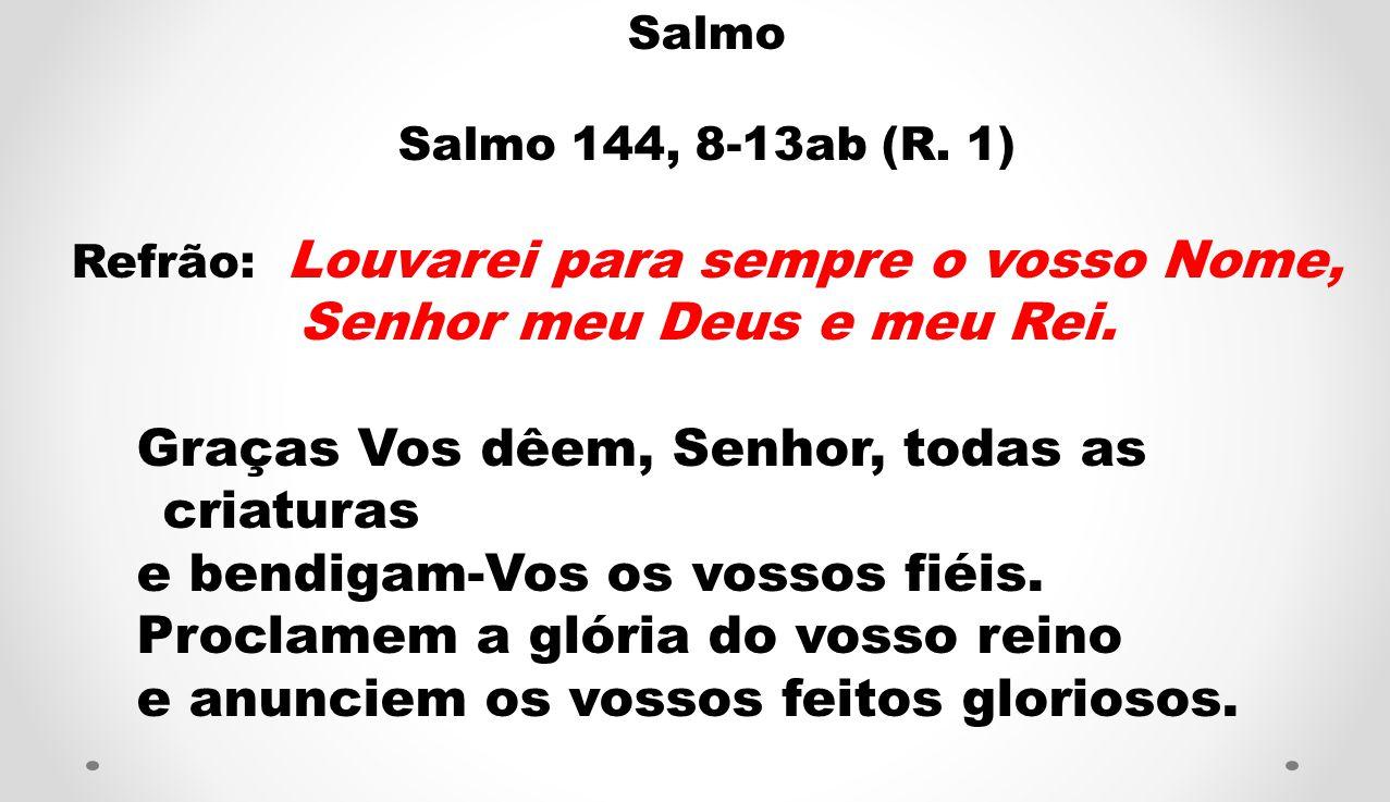 Salmo Salmo 144, 8-13ab (R. 1) Refrão: Louvarei para sempre o vosso Nome, Senhor meu Deus e meu Rei. Graças Vos dêem, Senhor, todas as criaturas e ben