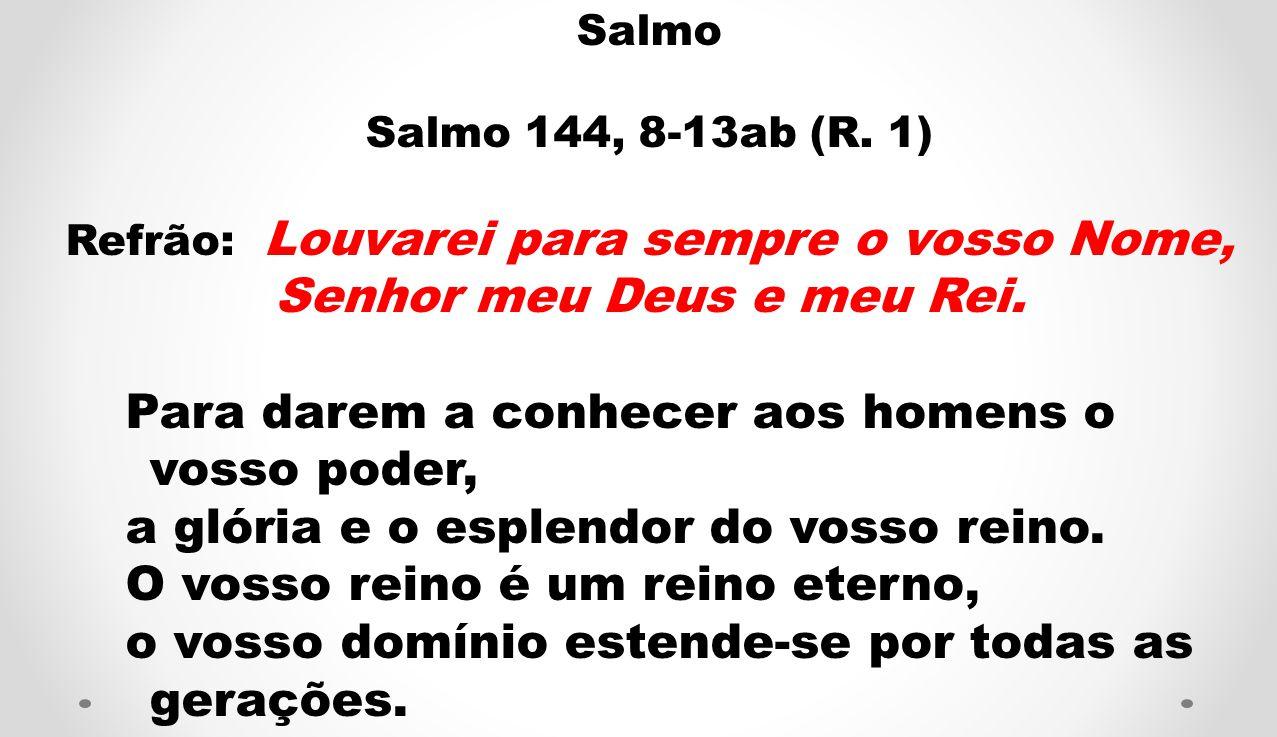 Salmo Salmo 144, 8-13ab (R. 1) Refrão: Louvarei para sempre o vosso Nome, Senhor meu Deus e meu Rei. Para darem a conhecer aos homens o vosso poder, a