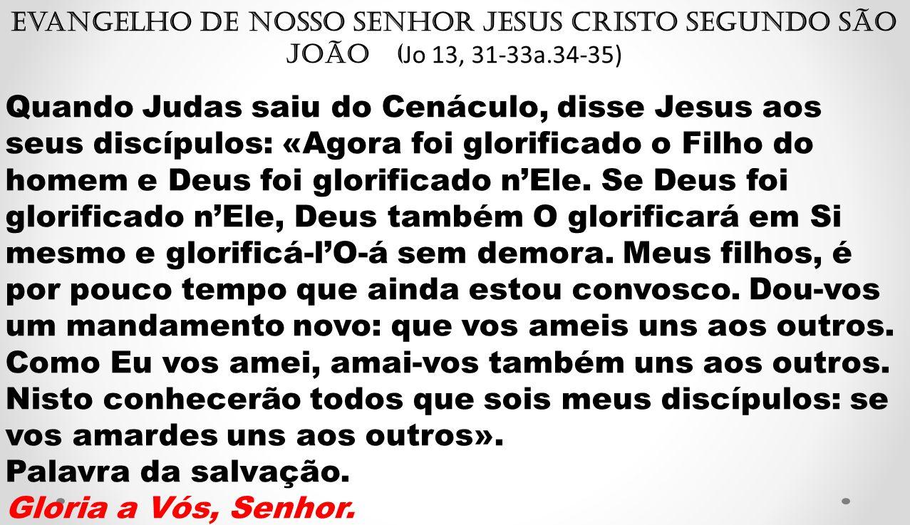 Evangelho de Nosso Senhor Jesus Cristo segundo São João ( Jo 13, 31-33a.34-35) Quando Judas saiu do Cenáculo, disse Jesus aos seus discípulos: «Agora