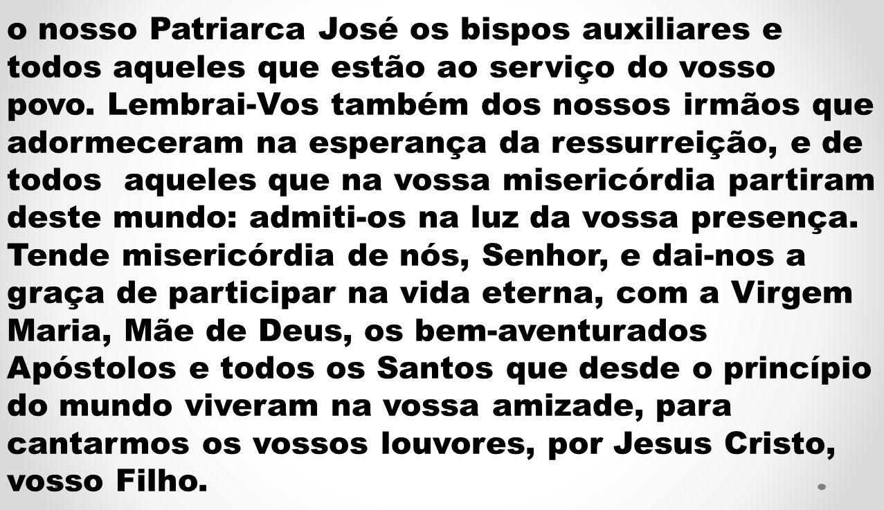 o nosso Patriarca José os bispos auxiliares e todos aqueles que estão ao serviço do vosso povo. Lembrai-Vos também dos nossos irmãos que adormeceram n