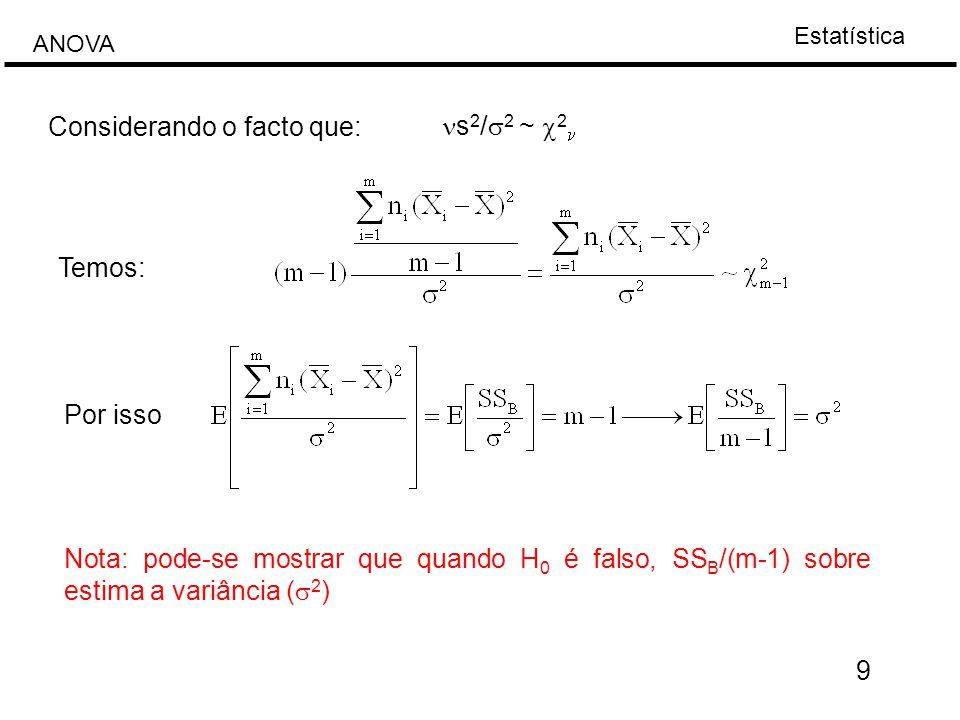 Estatística ANOVA 9 Considerando o facto que: s 2 /  2 ~  2 Temos: Por isso Nota: pode-se mostrar que quando H 0 é falso, SS B /(m-1) sobre estima