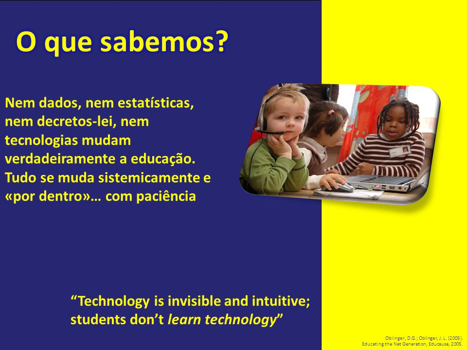 """Technology is invisible and intuitive; students don't learn technology"" Oblinger, D.G.; Oblinger, J. L. (2005). Educating the Net Generation, Educaus"
