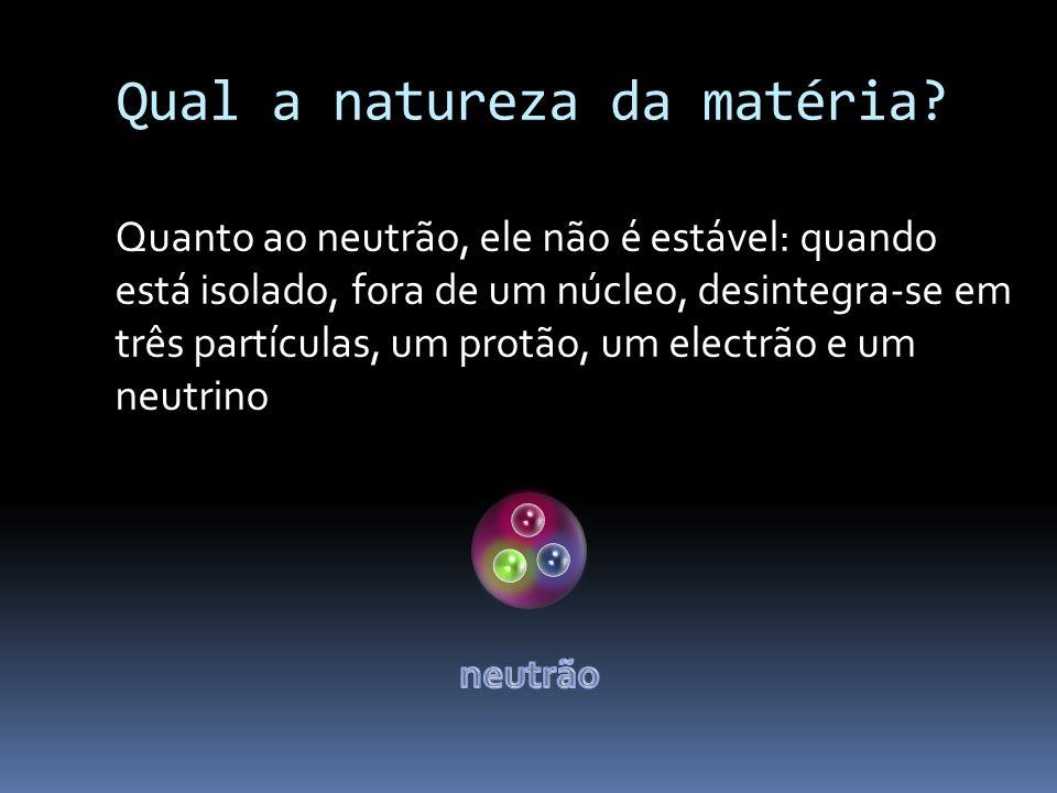 Quanto ao neutrão, ele não é estável: quando está isolado, fora de um núcleo, desintegra-se em três partículas, um protão, um electrão e um neutrino
