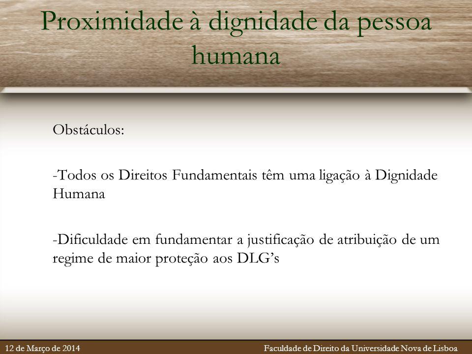 Proximidade à dignidade da pessoa humana Obstáculos: -Todos os Direitos Fundamentais têm uma ligação à Dignidade Humana -Dificuldade em fundamentar a justificação de atribuição de um regime de maior proteção aos DLG's 12 de Março de 2014 Faculdade de Direito da Universidade Nova de Lisboa