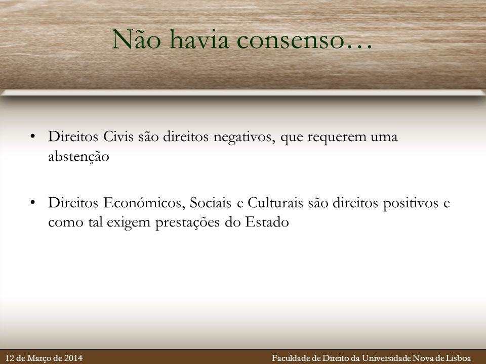 Não havia consenso… Direitos Civis são direitos negativos, que requerem uma abstenção Direitos Económicos, Sociais e Culturais são direitos positivos e como tal exigem prestações do Estado 12 de Março de 2014 Faculdade de Direito da Universidade Nova de Lisboa