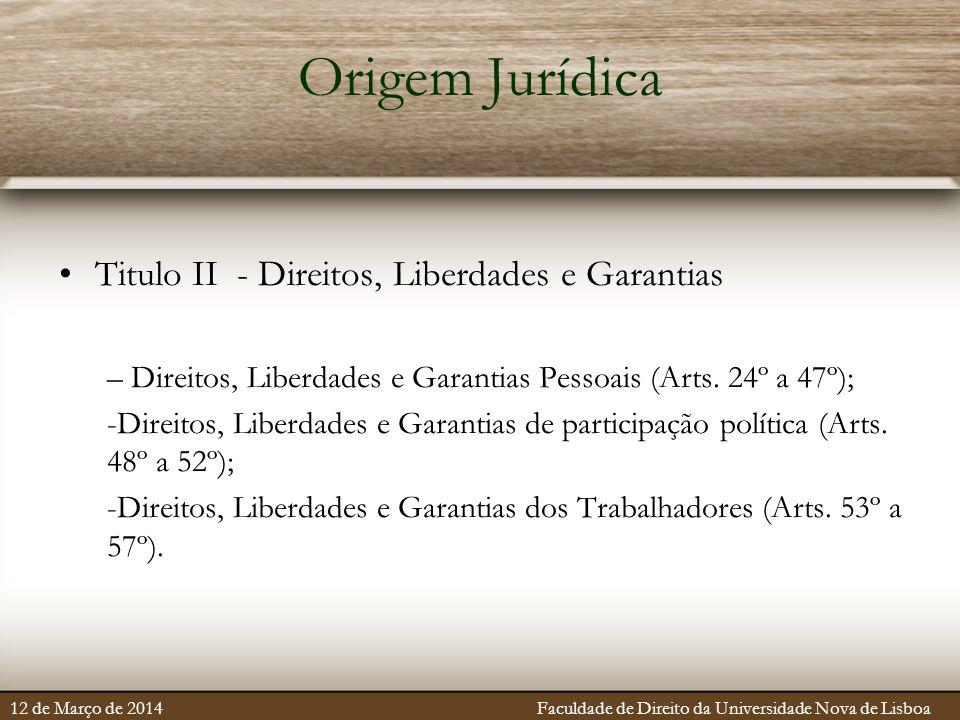 Origem Jurídica Titulo II - Direitos, Liberdades e Garantias – Direitos, Liberdades e Garantias Pessoais (Arts. 24º a 47º); -Direitos, Liberdades e Ga