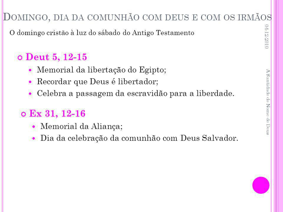 D OMINGO, DIA DA COMUNHÃO COM DEUS E COM OS IRMÃOS Deut 5, 12-15 Memorial da libertação do Egipto; Recordar que Deus é libertador; Celebra a passagem da escravidão para a liberdade.