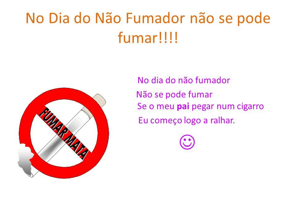 No Dia do Não Fumador não se pode fumar!!!! No dia do não fumador Não se pode fumar Se o meu pai pegar num cigarro Eu começo logo a ralhar.