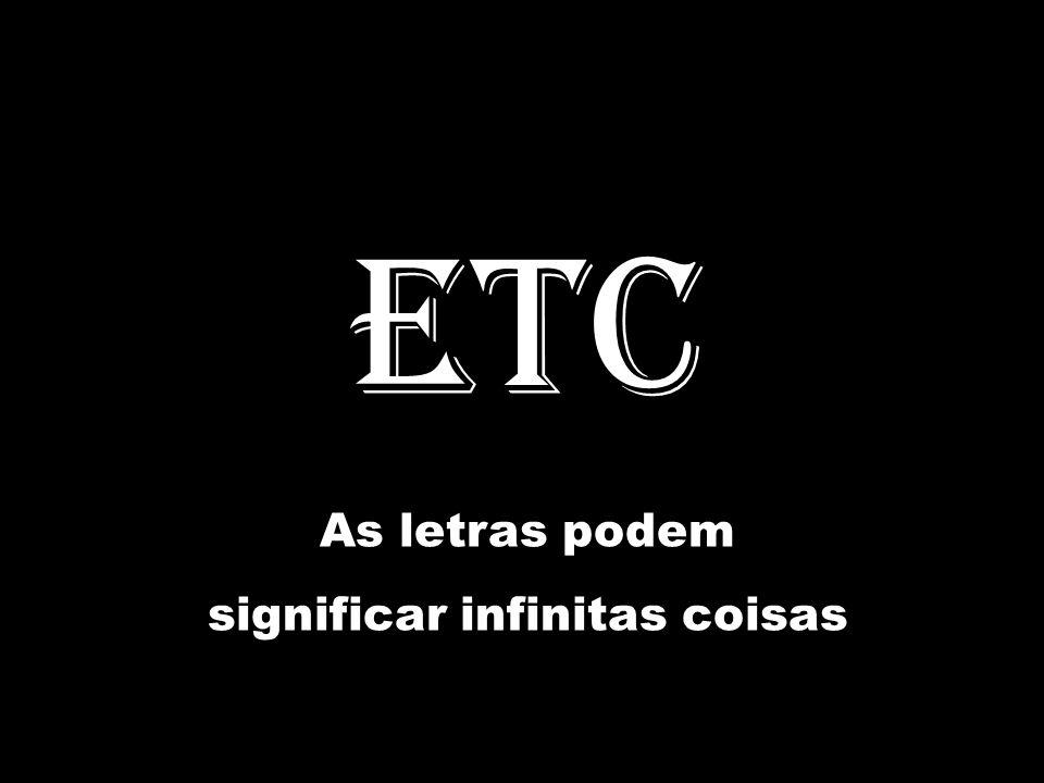 ETC As letras podem significar infinitas coisas
