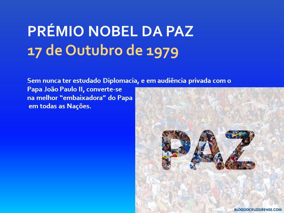 PRÉMIO NOBEL DA PAZ 17 de Outubro de 1979 Sem nunca ter estudado Diplomacia, e em audiência privada com o Papa João Paulo II, converte-se na melhor embaixadora do Papa em todas as Nações.