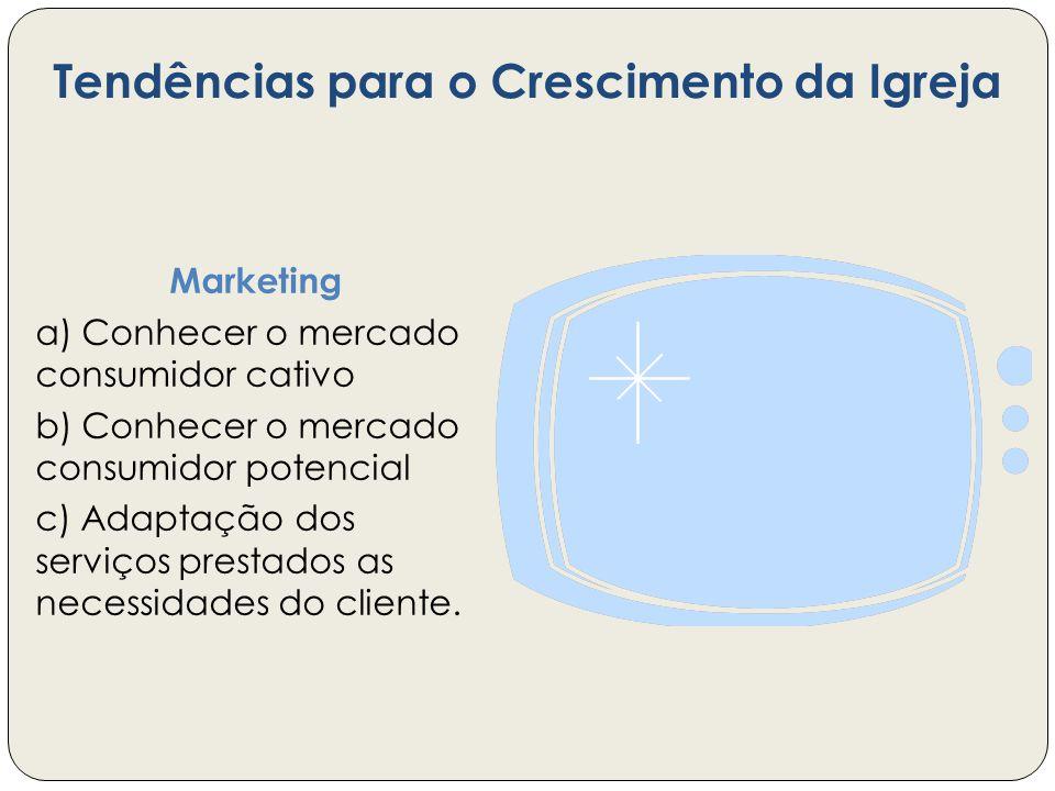 Tendências para o Crescimento da Igreja Marketing a) Conhecer o mercado consumidor cativo b) Conhecer o mercado consumidor potencial c) Adaptação dos serviços prestados as necessidades do cliente.