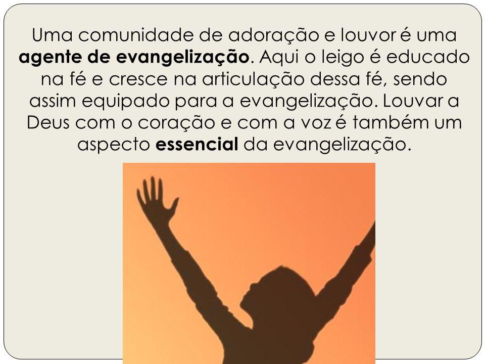 Uma comunidade de adoração e louvor é uma agente de evangelização. Aqui o leigo é educado na fé e cresce na articulação dessa fé, sendo assim equipado