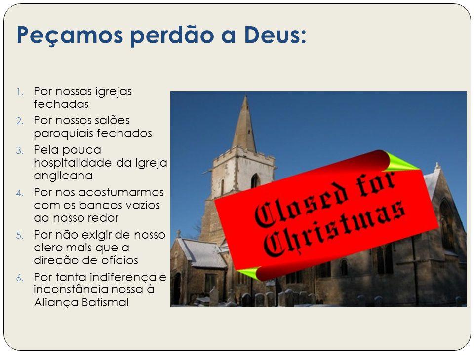 Peçamos perdão a Deus: 1. Por nossas igrejas fechadas 2. Por nossos salões paroquiais fechados 3. Pela pouca hospitalidade da igreja anglicana 4. Por