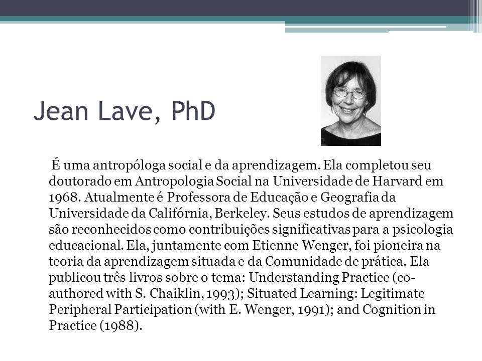 Jean Lave, PhD É uma antropóloga social e da aprendizagem. Ela completou seu doutorado em Antropologia Social na Universidade de Harvard em 1968. Atua