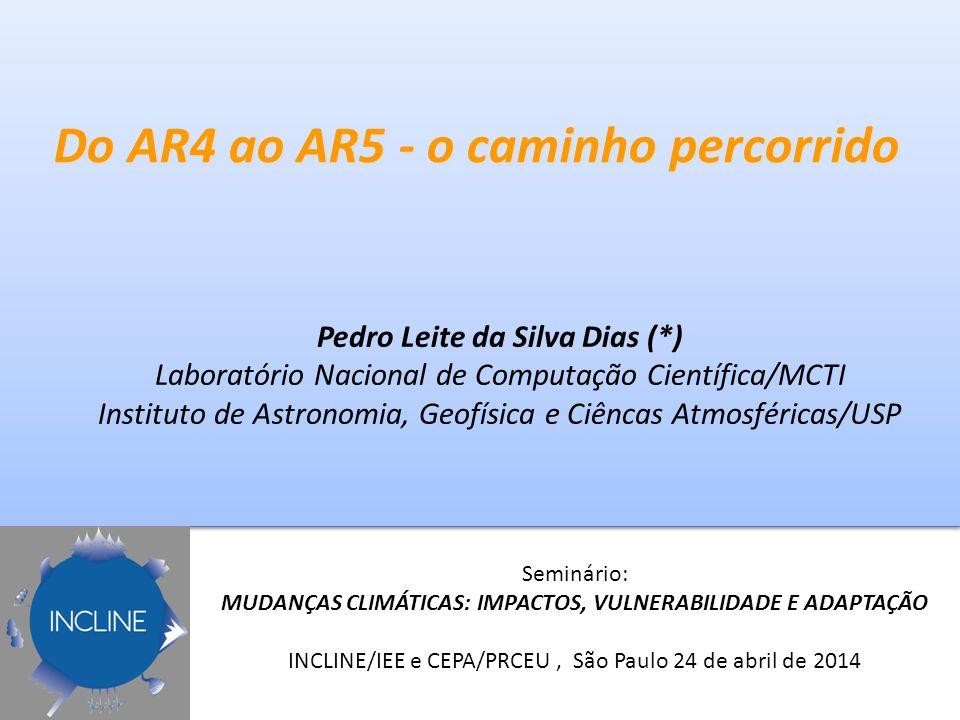 Do AR4 ao AR5 - o caminho percorrido Pedro Leite da Silva Dias (*) Laboratório Nacional de Computação Científica/MCTI Instituto de Astronomia, Geofísica e Ciêncas Atmosféricas/USP Seminário: MUDANÇAS CLIMÁTICAS: IMPACTOS, VULNERABILIDADE E ADAPTAÇÃO INCLINE/IEE e CEPA/PRCEU, São Paulo 24 de abril de 2014