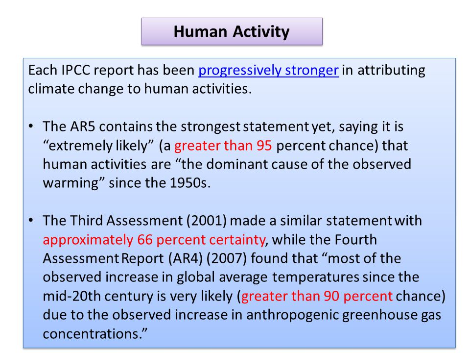 The AR4 concluded that warming of the climate system is unequivocal. The AR5 goes further, concluding that many observed changes (warming of the atmosphere and ocean, sea level rise and melting ice) are unprecedented over decades to millennia. New atmospheric temperature measurements in the AR5 show an estimated warming of 0.85 degrees Celsius since 1880 with the fastest rate of warming in the Arctic.