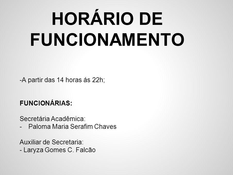 HORÁRIO DE FUNCIONAMENTO -A partir das 14 horas ás 22h; FUNCIONÁRIAS: Secretária Acadêmica: -Paloma Maria Serafim Chaves Auxiliar de Secretaria: - Lar