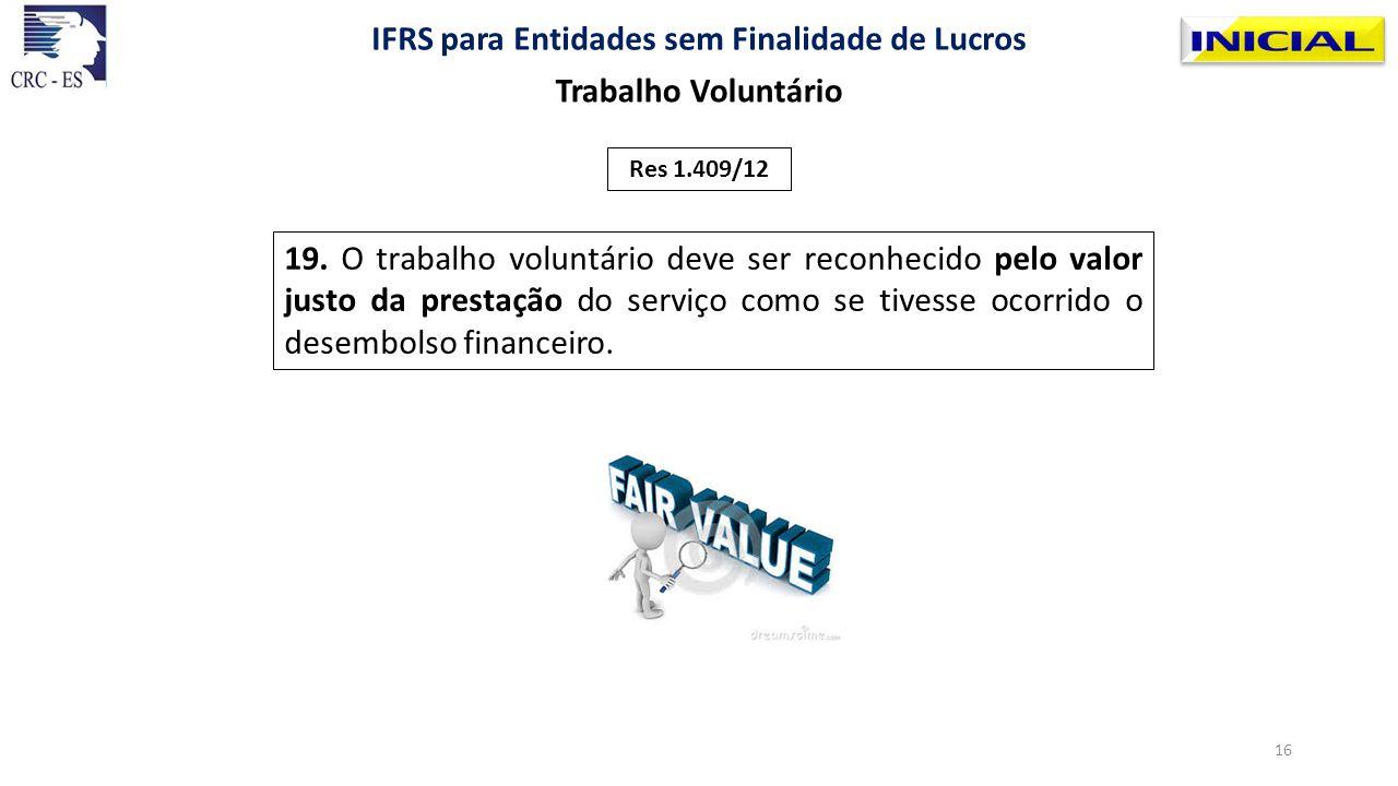 19. O trabalho voluntário deve ser reconhecido pelo valor justo da prestação do serviço como se tivesse ocorrido o desembolso financeiro. Res 1.409/12
