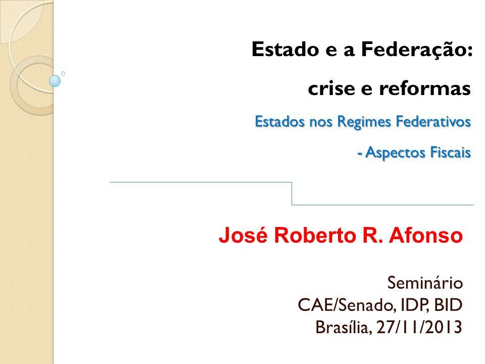 Estado e a Federação: crise e reformas Estados nos Regimes Federativos - Aspectos Fiscais José Roberto R. Afonso Seminário CAE/Senado, IDP, BID Brasíl