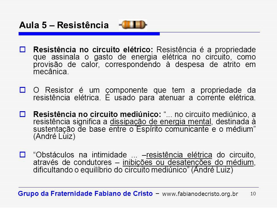 Grupo da Fraternidade Fabiano de Cristo – www.fabianodecristo.org.br 10 Aula 5 – Resistência  Resistência no circuito elétrico: Resistência é a propr