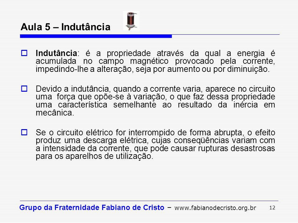 Grupo da Fraternidade Fabiano de Cristo – www.fabianodecristo.org.br 12 Aula 5 – Indutância  Indutância: é a propriedade através da qual a energia é