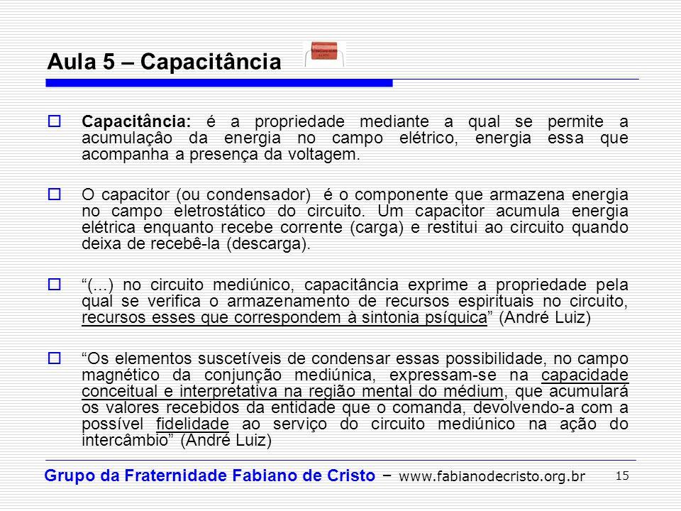 Grupo da Fraternidade Fabiano de Cristo – www.fabianodecristo.org.br 15 Aula 5 – Capacitância  Capacitância: é a propriedade mediante a qual se permi