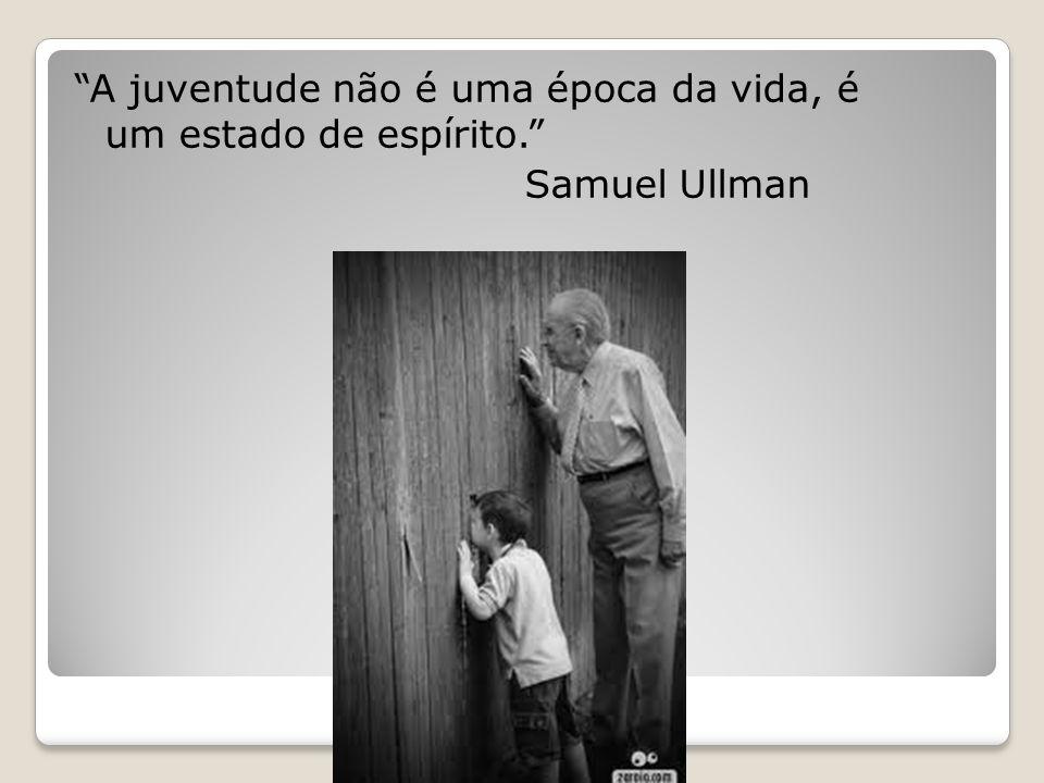 """""""A juventude não é uma época da vida, é um estado de espírito."""" Samuel Ullman"""