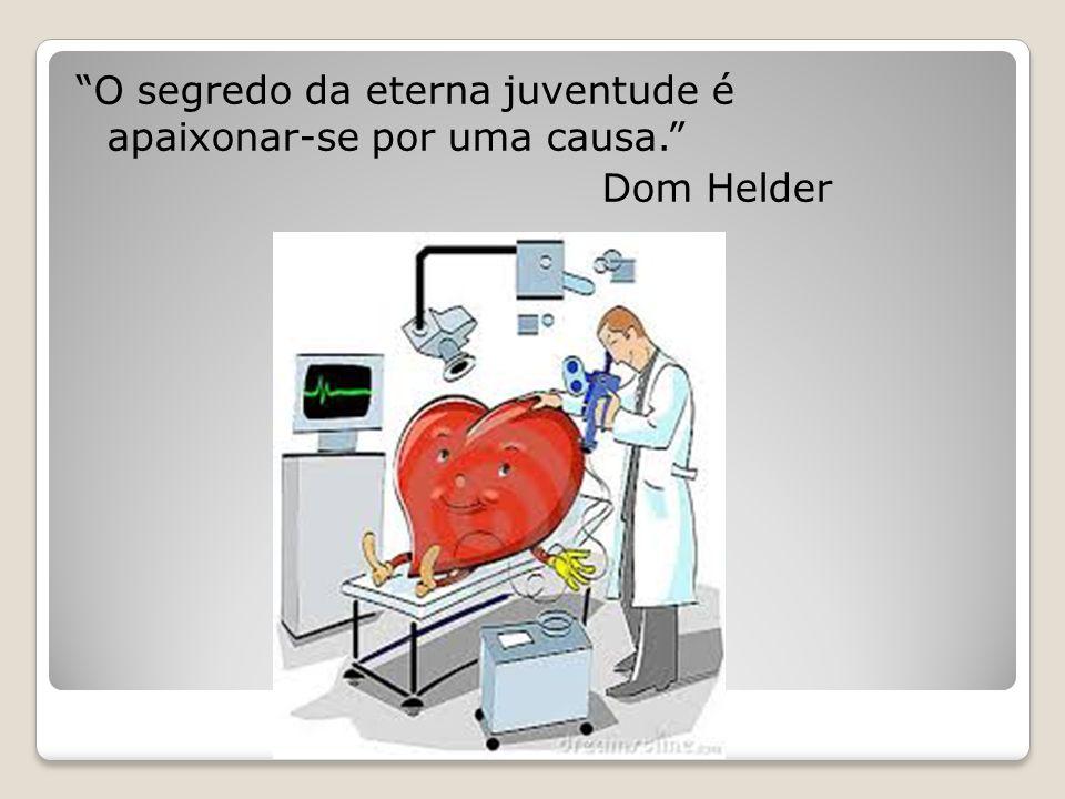 """""""O segredo da eterna juventude é apaixonar-se por uma causa."""" Dom Helder"""