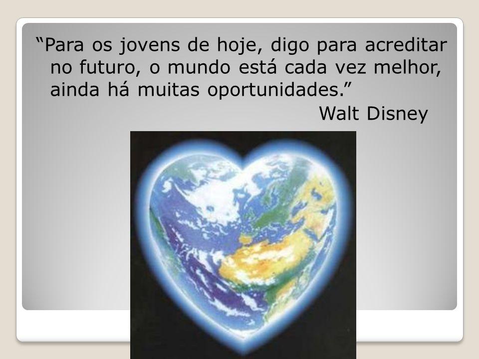 """""""Para os jovens de hoje, digo para acreditar no futuro, o mundo está cada vez melhor, ainda há muitas oportunidades."""" Walt Disney"""