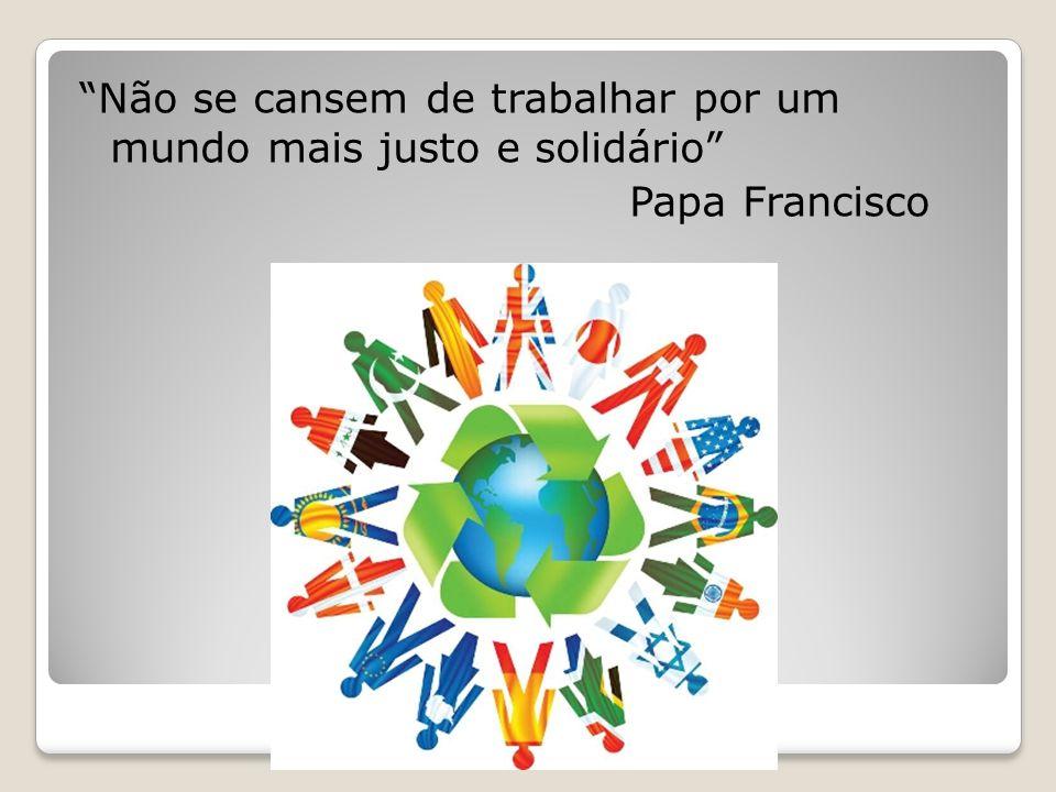 """""""Não se cansem de trabalhar por um mundo mais justo e solidário"""" Papa Francisco"""