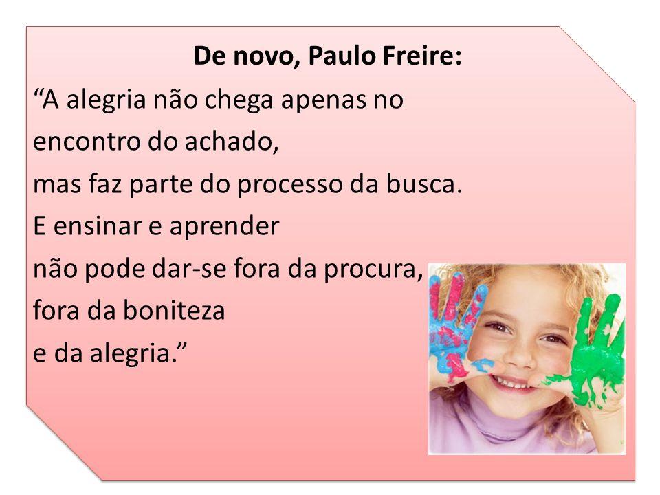 """De novo, Paulo Freire: """"A alegria não chega apenas no encontro do achado, mas faz parte do processo da busca. E ensinar e aprender não pode dar-se for"""