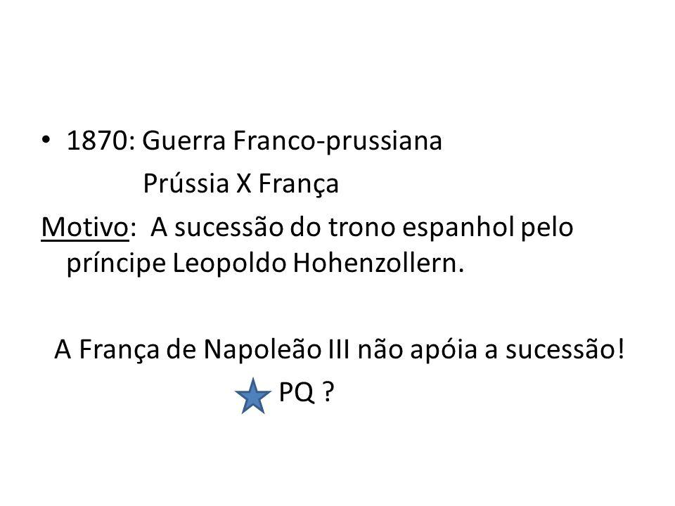 1870: Guerra Franco-prussiana Prússia X França Motivo: A sucessão do trono espanhol pelo príncipe Leopoldo Hohenzollern. A França de Napoleão III não