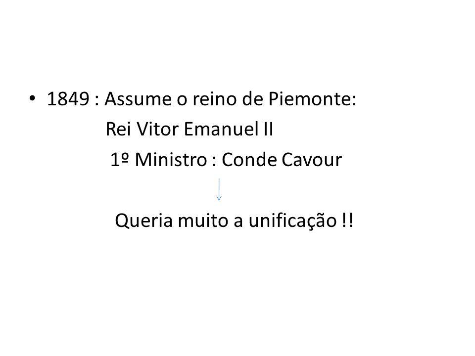 1849 : Assume o reino de Piemonte: Rei Vitor Emanuel II 1º Ministro : Conde Cavour Queria muito a unificação !!