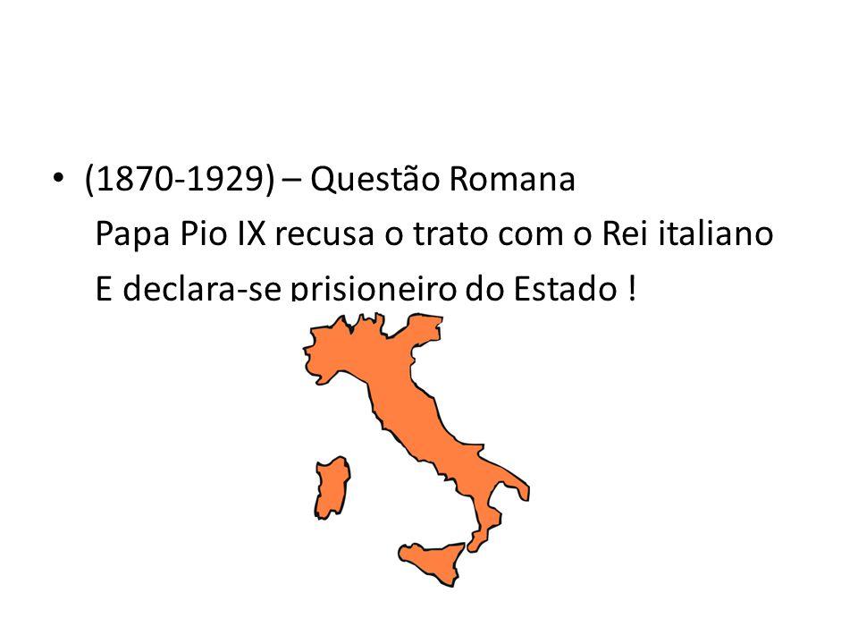 (1870-1929) – Questão Romana Papa Pio IX recusa o trato com o Rei italiano E declara-se prisioneiro do Estado !