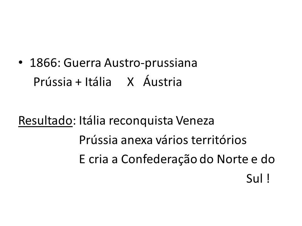 1866: Guerra Austro-prussiana Prússia + Itália X Áustria Resultado: Itália reconquista Veneza Prússia anexa vários territórios E cria a Confederação d