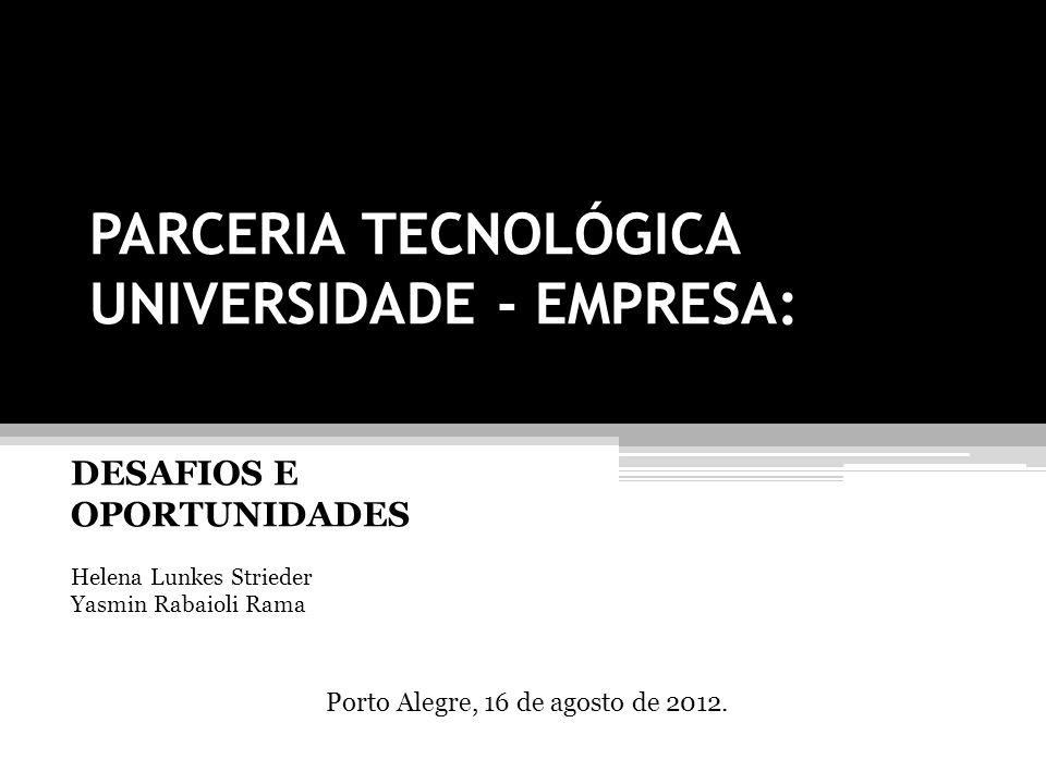 PARCERIA TECNOLÓGICA UNIVERSIDADE - EMPRESA: DESAFIOS E OPORTUNIDADES Helena Lunkes Strieder Yasmin Rabaioli Rama Porto Alegre, 16 de agosto de 2012.