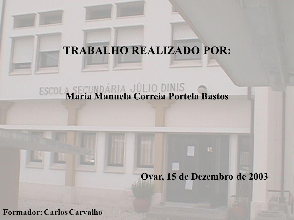 TRABALHO REALIZADO POR: Maria Manuela Correia Portela Bastos Formador: Carlos Carvalho Ovar, 15 de Dezembro de 2003