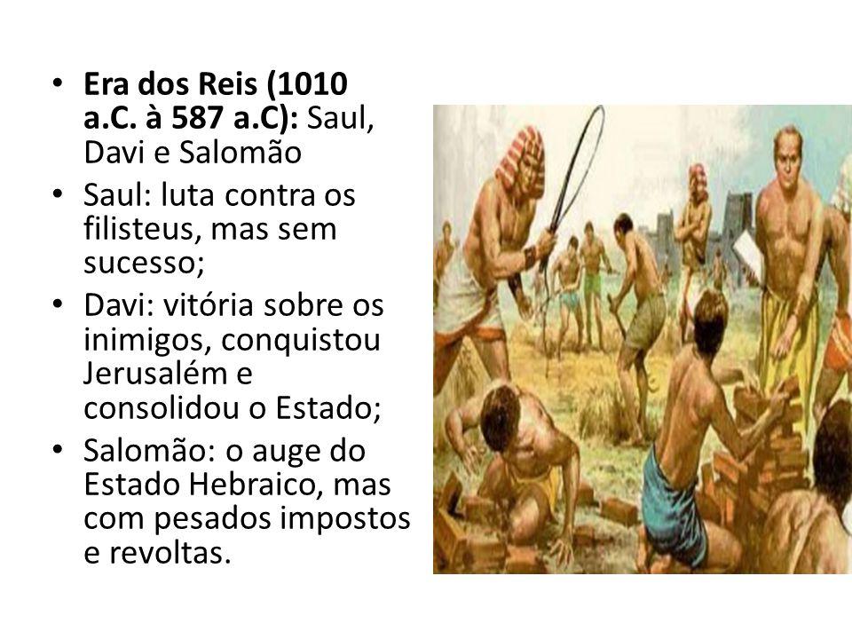 Era dos Reis (1010 a.C. à 587 a.C): Saul, Davi e Salomão Saul: luta contra os filisteus, mas sem sucesso; Davi: vitória sobre os inimigos, conquistou