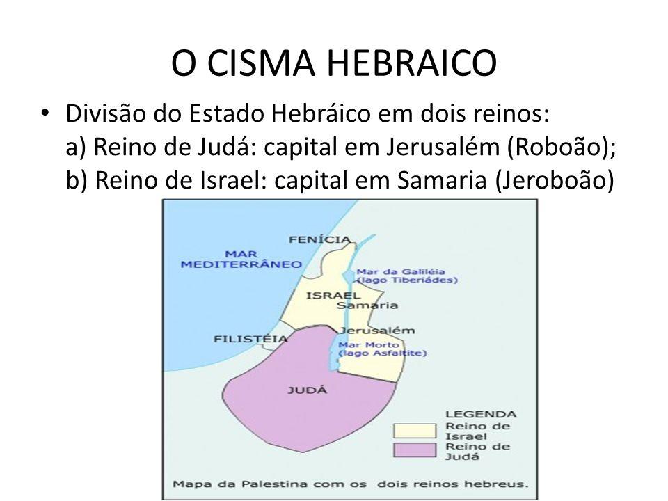 O CISMA HEBRAICO Divisão do Estado Hebráico em dois reinos: a) Reino de Judá: capital em Jerusalém (Roboão); b) Reino de Israel: capital em Samaria (J
