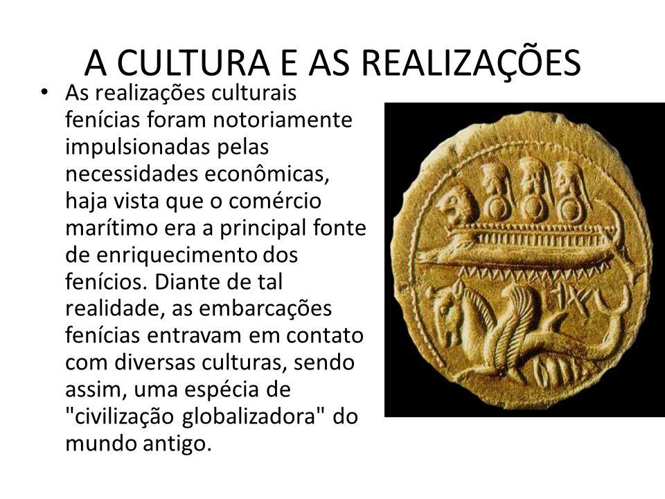 A CULTURA E AS REALIZAÇÕES As realizações culturais fenícias foram notoriamente impulsionadas pelas necessidades econômicas, haja vista que o comércio