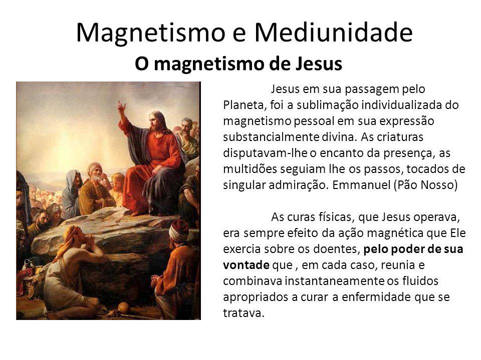 Magnetismo e Mediunidade O magnetismo de Jesus Jesus em sua passagem pelo Planeta, foi a sublimação individualizada do magnetismo pessoal em sua expre