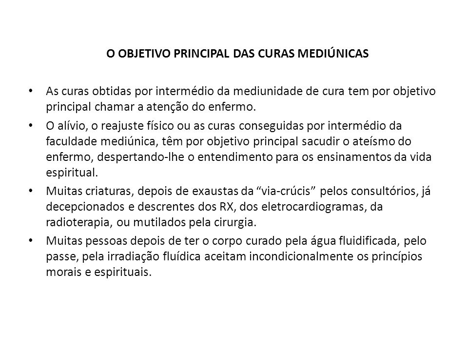 O OBJETIVO PRINCIPAL DAS CURAS MEDIÚNICAS As curas obtidas por intermédio da mediunidade de cura tem por objetivo principal chamar a atenção do enferm