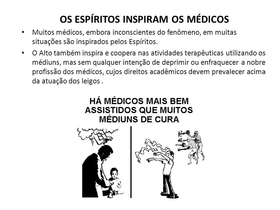 OS ESPÍRITOS INSPIRAM OS MÉDICOS Muitos médicos, embora inconscientes do fenômeno, em muitas situações são inspirados pelos Espíritos. O Alto também i