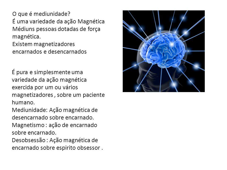 O que é mediunidade? É uma variedade da ação Magnética Médiuns pessoas dotadas de força magnética. Existem magnetizadores encarnados e desencarnados É