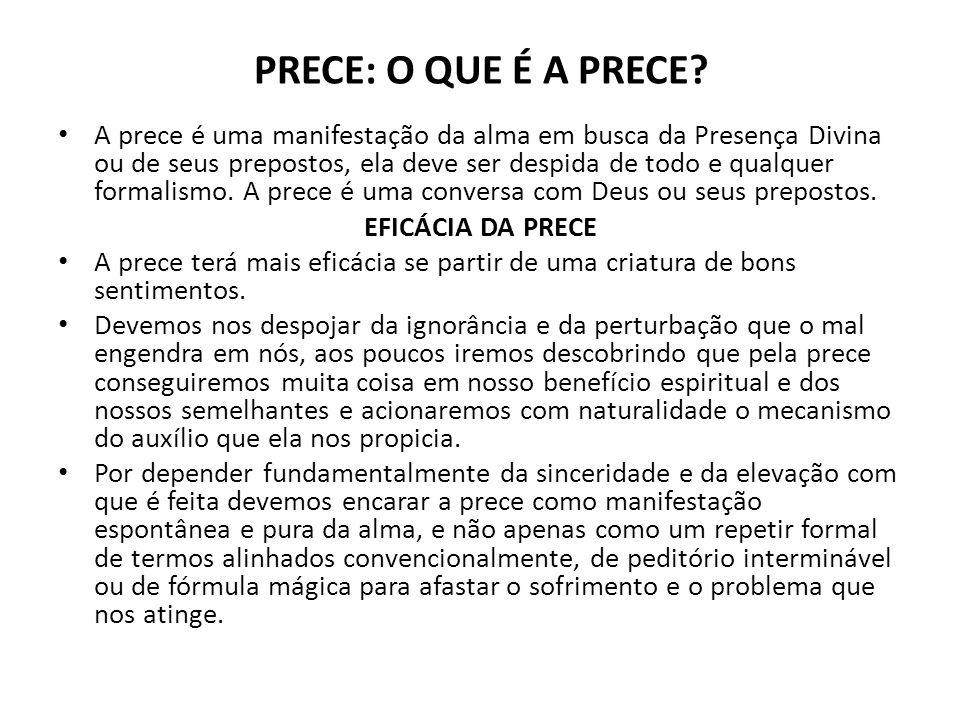 PRECE: O QUE É A PRECE? A prece é uma manifestação da alma em busca da Presença Divina ou de seus prepostos, ela deve ser despida de todo e qualquer f