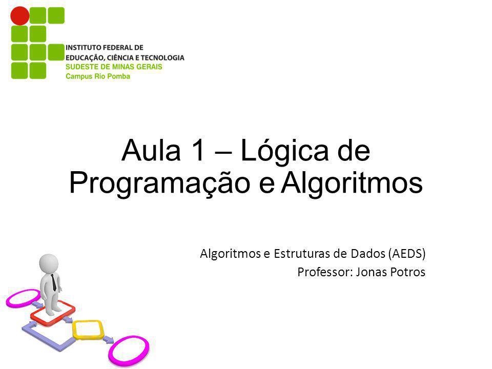Aula 1 – Lógica de Programação e Algoritmos Algoritmos e Estruturas de Dados (AEDS) Professor: Jonas Potros