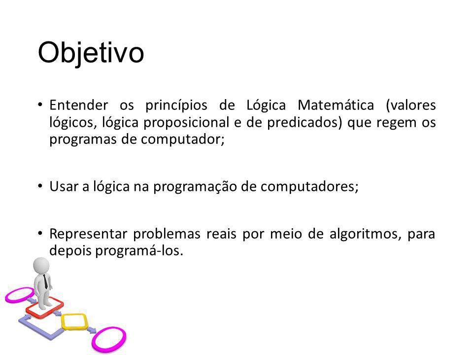 Objetivo Entender os princípios de Lógica Matemática (valores lógicos, lógica proposicional e de predicados) que regem os programas de computador; Usa