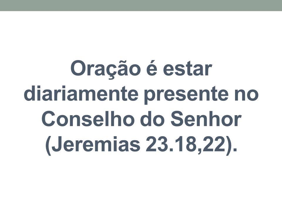 Oração é estar diariamente presente no Conselho do Senhor (Jeremias 23.18,22).