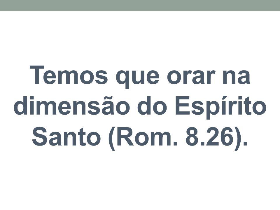 Temos que orar na dimensão do Espírito Santo (Rom. 8.26).